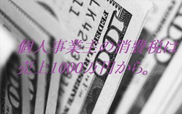 個人事業主の消費税は売上1000万円から。
